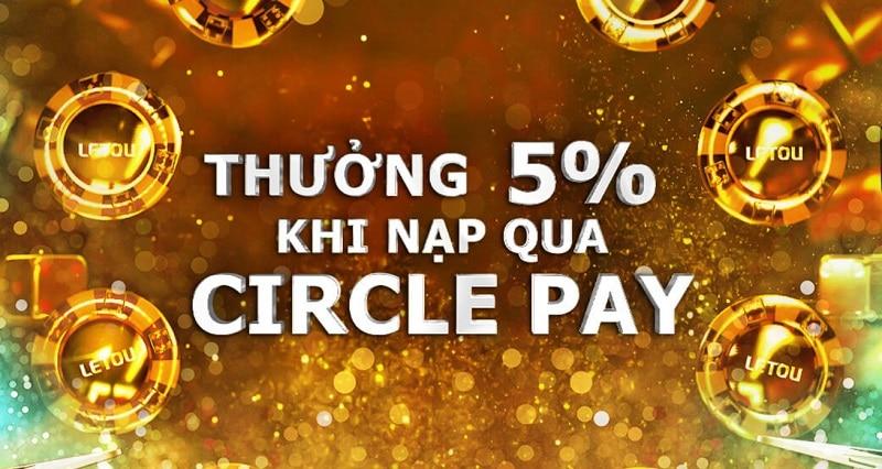 Nạp tiền qua Circle Pay, nhận thưởng ngay 5%